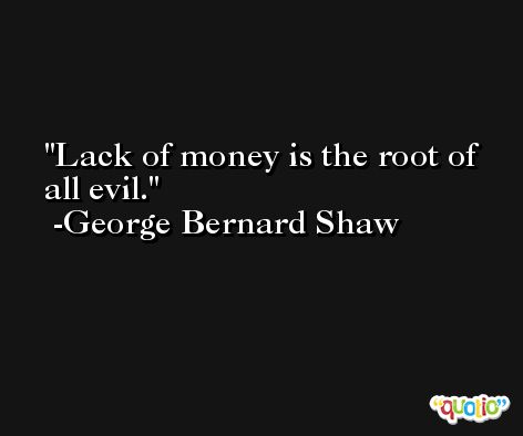 Lack of money is the root of all evil. -George Bernard Shaw