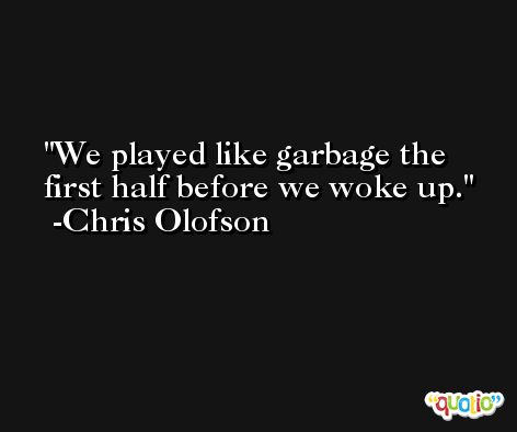 We played like garbage the first half before we woke up. -Chris Olofson