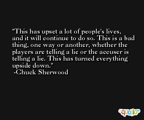 This has upset a lot of people's lives, and it will continue to do so. This is a bad thing, one way or another, whether the players are telling a lie or the accuser is telling a lie. This has turned everything upside down. -Chuck Sherwood