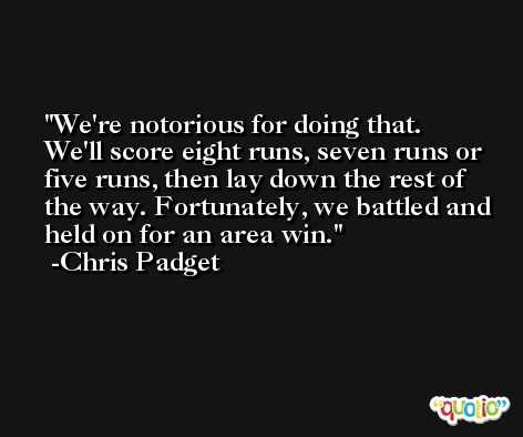 We're notorious for doing that. We'll score eight runs, seven runs or five runs, then lay down the rest of the way. Fortunately, we battled and held on for an area win. -Chris Padget