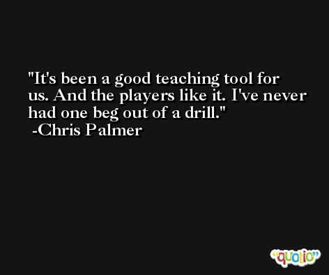 It's been a good teaching tool for us. And the players like it. I've never had one beg out of a drill. -Chris Palmer