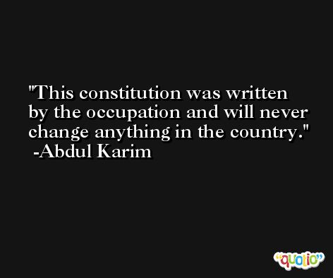 This constitution was written by the occupation and will never change anything in the country. -Abdul Karim