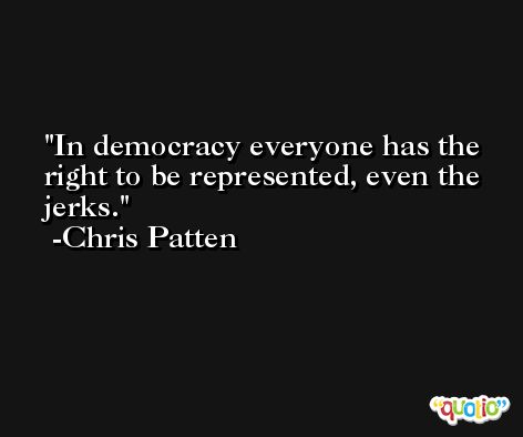 In democracy everyone has the right to be represented, even the jerks. -Chris Patten