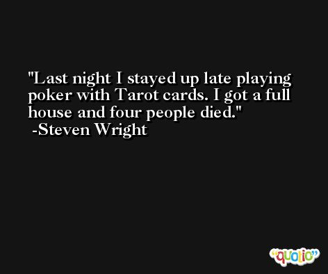 Last night I stayed up late playing poker with Tarot cards. I got a full house and four people died. -Steven Wright