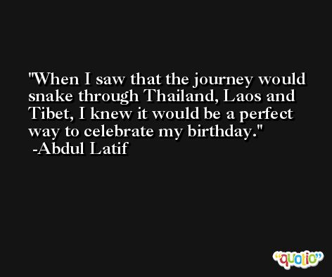 When I saw that the journey would snake through Thailand, Laos and Tibet, I knew it would be a perfect way to celebrate my birthday. -Abdul Latif