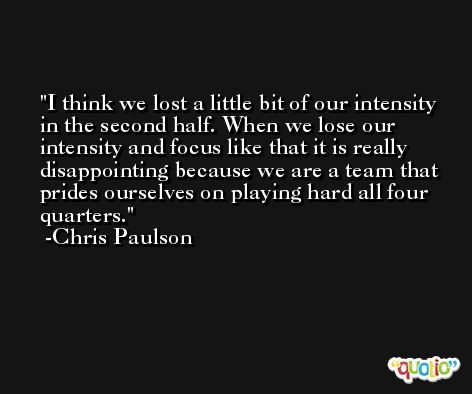 I think we lost a little bit of our intensity in the second half. When we lose our intensity and focus like that it is really disappointing because we are a team that prides ourselves on playing hard all four quarters. -Chris Paulson