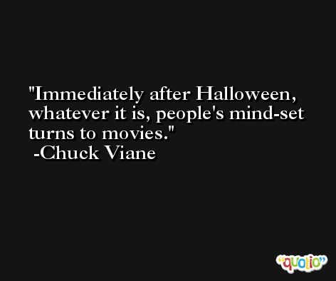 Immediately after Halloween, whatever it is, people's mind-set turns to movies. -Chuck Viane