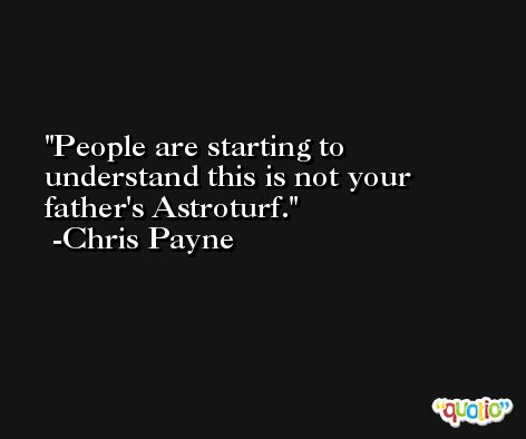 People are starting to understand this is not your father's Astroturf. -Chris Payne