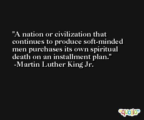 A nation or civilization that continues to produce soft-minded men purchases its own spiritual death on an installment plan. -Martin Luther King Jr.