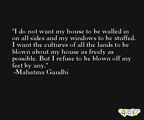 I do not want my house to be walled in on all sides and my windows to be stuffed. I want the cultures of all the lands to be blown about my house as freely as possible. But I refuse to be blown off my feet by any. -Mahatma Gandhi