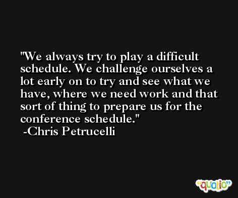 We always try to play a difficult schedule. We challenge ourselves a lot early on to try and see what we have, where we need work and that sort of thing to prepare us for the conference schedule. -Chris Petrucelli