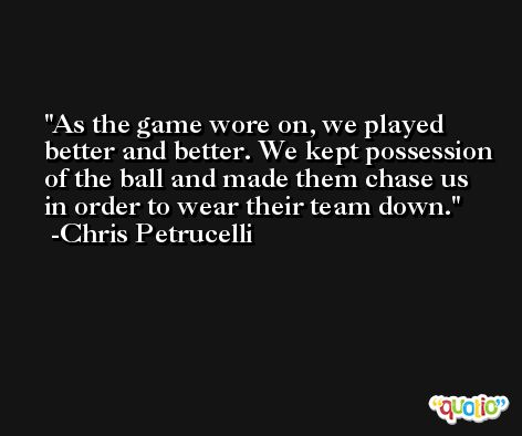 As the game wore on, we played better and better. We kept possession of the ball and made them chase us in order to wear their team down. -Chris Petrucelli