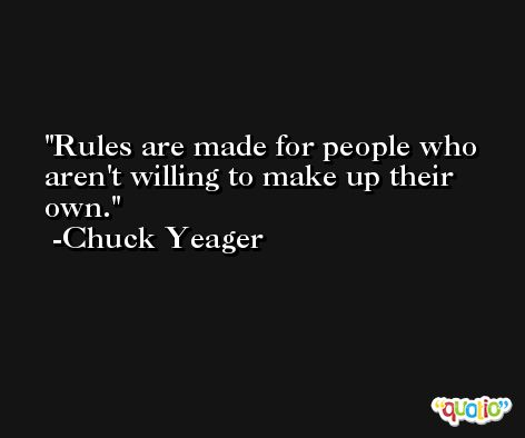 Rules are made for people who aren't willing to make up their own. -Chuck Yeager