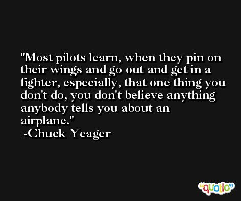 Most pilots learn, when they pin on their wings and go out and get in a fighter, especially, that one thing you don't do, you don't believe anything anybody tells you about an airplane. -Chuck Yeager