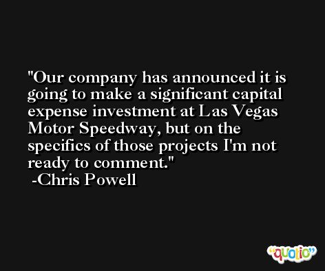 Our company has announced it is going to make a significant capital expense investment at Las Vegas Motor Speedway, but on the specifics of those projects I'm not ready to comment. -Chris Powell
