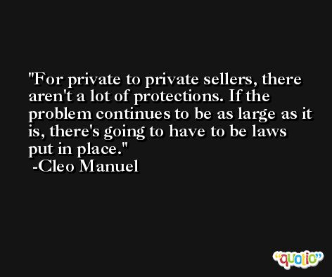 For private to private sellers, there aren't a lot of protections. If the problem continues to be as large as it is, there's going to have to be laws put in place. -Cleo Manuel