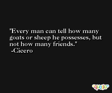 Every man can tell how many goats or sheep he possesses, but not how many friends. -Cicero