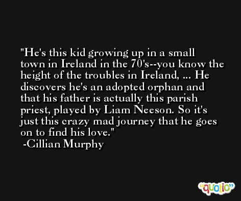 He's this kid growing up in a small town in Ireland in the 70's--you know the height of the troubles in Ireland, ... He discovers he's an adopted orphan and that his father is actually this parish priest, played by Liam Neeson. So it's just this crazy mad journey that he goes on to find his love. -Cillian Murphy