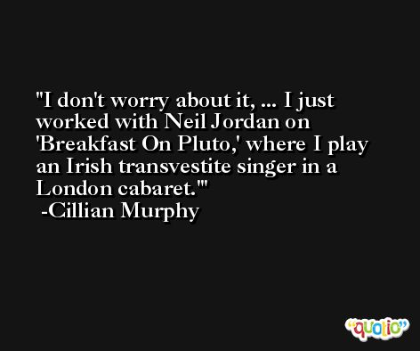 I don't worry about it, ... I just worked with Neil Jordan on 'Breakfast On Pluto,' where I play an Irish transvestite singer in a London cabaret.' -Cillian Murphy