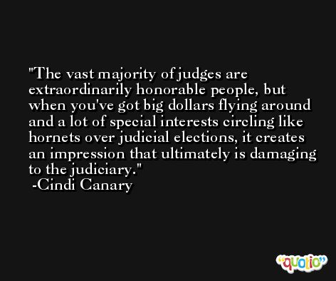 The vast majority of judges are extraordinarily honorable people, but when you've got big dollars flying around and a lot of special interests circling like hornets over judicial elections, it creates an impression that ultimately is damaging to the judiciary. -Cindi Canary