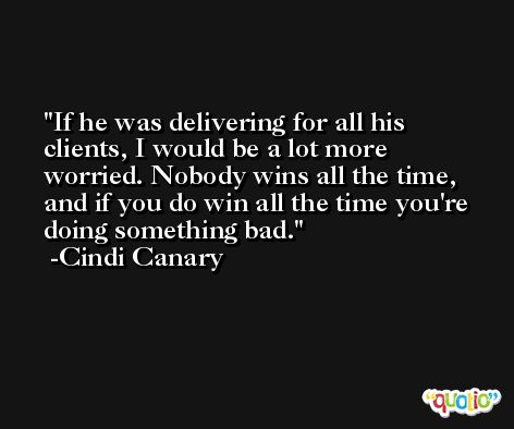 If he was delivering for all his clients, I would be a lot more worried. Nobody wins all the time, and if you do win all the time you're doing something bad. -Cindi Canary