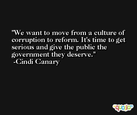 We want to move from a culture of corruption to reform. It's time to get serious and give the public the government they deserve. -Cindi Canary