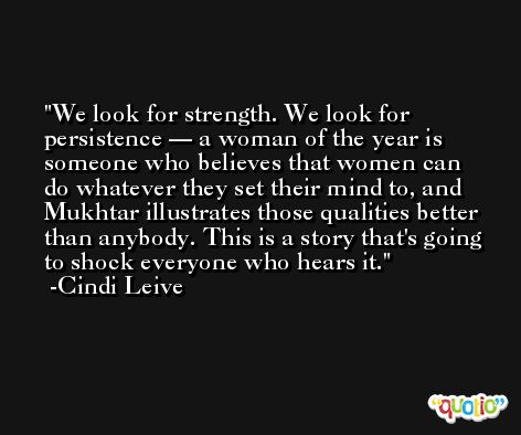 We look for strength. We look for persistence — a woman of the year is someone who believes that women can do whatever they set their mind to, and Mukhtar illustrates those qualities better than anybody. This is a story that's going to shock everyone who hears it. -Cindi Leive
