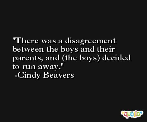 There was a disagreement between the boys and their parents, and (the boys) decided to run away. -Cindy Beavers