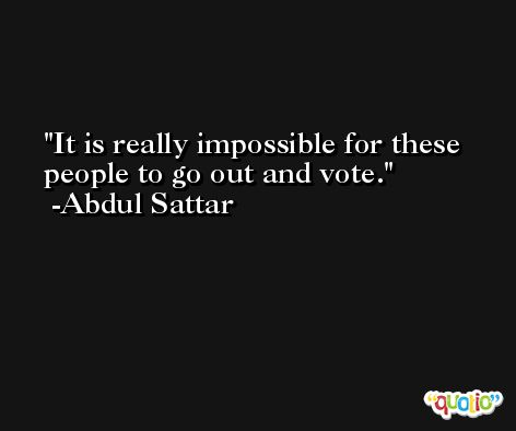 It is really impossible for these people to go out and vote. -Abdul Sattar