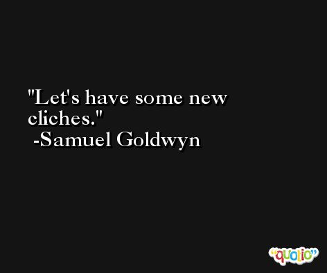 Let's have some new cliches. -Samuel Goldwyn