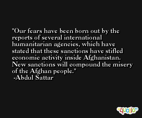 Our fears have been born out by the reports of several international humanitarian agencies, which have stated that these sanctions have stifled economic activity inside Afghanistan. New sanctions will compound the misery of the Afghan people. -Abdul Sattar