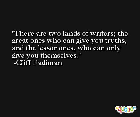 There are two kinds of writers; the great ones who can give you truths, and the lessor ones, who can only give you themselves. -Cliff Fadiman