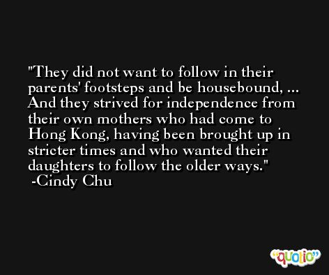 They did not want to follow in their parents' footsteps and be housebound, ... And they strived for independence from their own mothers who had come to Hong Kong, having been brought up in stricter times and who wanted their daughters to follow the older ways. -Cindy Chu