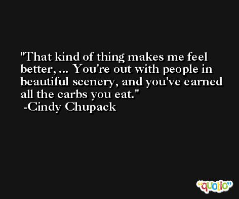 That kind of thing makes me feel better, ... You're out with people in beautiful scenery, and you've earned all the carbs you eat. -Cindy Chupack