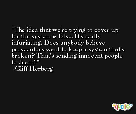 The idea that we're trying to cover up for the system is false. It's really infuriating. Does anybody believe prosecutors want to keep a system that's broken? That's sending innocent people to death? -Cliff Herberg