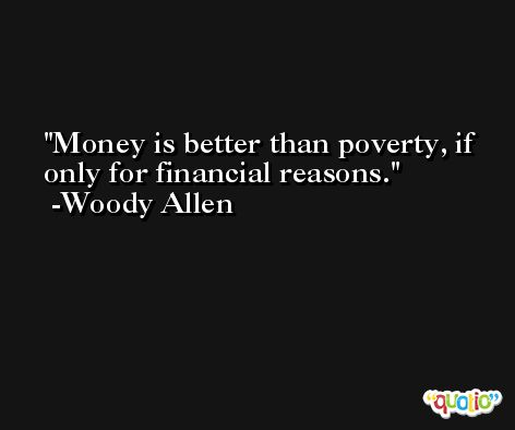 Money is better than poverty, if only for financial reasons. -Woody Allen