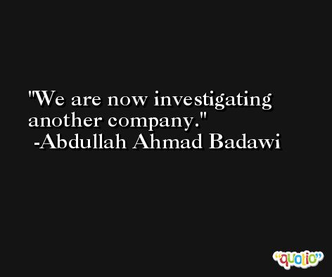 We are now investigating another company. -Abdullah Ahmad Badawi