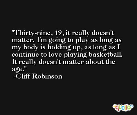 Thirty-nine, 49, it really doesn't matter. I'm going to play as long as my body is holding up, as long as I continue to love playing basketball. It really doesn't matter about the age. -Cliff Robinson
