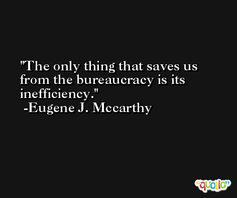 The only thing that saves us from the bureaucracy is its inefficiency. -Eugene J. Mccarthy