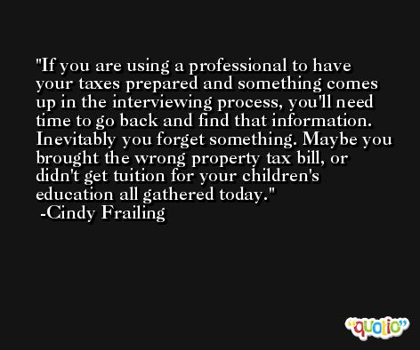 If you are using a professional to have your taxes prepared and something comes up in the interviewing process, you'll need time to go back and find that information. Inevitably you forget something. Maybe you brought the wrong property tax bill, or didn't get tuition for your children's education all gathered today. -Cindy Frailing