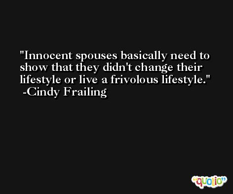 Innocent spouses basically need to show that they didn't change their lifestyle or live a frivolous lifestyle. -Cindy Frailing