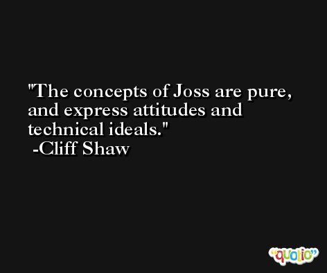 The concepts of Joss are pure, and express attitudes and technical ideals. -Cliff Shaw
