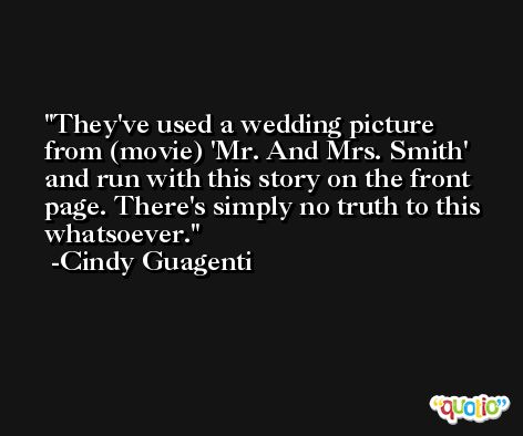 They've used a wedding picture from (movie) 'Mr. And Mrs. Smith' and run with this story on the front page. There's simply no truth to this whatsoever. -Cindy Guagenti