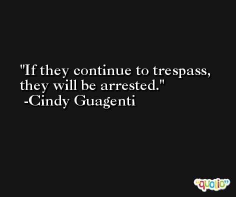 If they continue to trespass, they will be arrested. -Cindy Guagenti