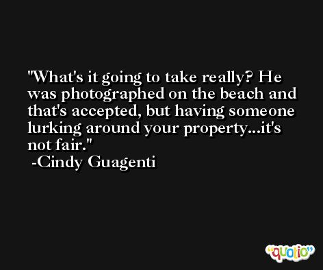 What's it going to take really? He was photographed on the beach and that's accepted, but having someone lurking around your property...it's not fair. -Cindy Guagenti