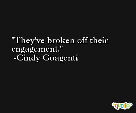 They've broken off their engagement. -Cindy Guagenti