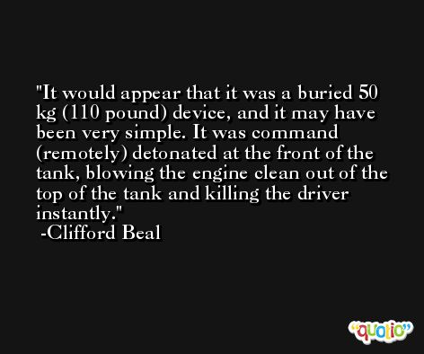 It would appear that it was a buried 50 kg (110 pound) device, and it may have been very simple. It was command (remotely) detonated at the front of the tank, blowing the engine clean out of the top of the tank and killing the driver instantly. -Clifford Beal