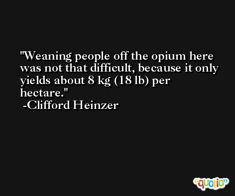 Weaning people off the opium here was not that difficult, because it only yields about 8 kg (18 lb) per hectare. -Clifford Heinzer