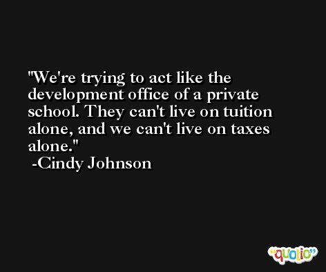 We're trying to act like the development office of a private school. They can't live on tuition alone, and we can't live on taxes alone. -Cindy Johnson
