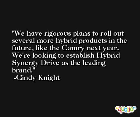 We have rigorous plans to roll out several more hybrid products in the future, like the Camry next year. We're looking to establish Hybrid Synergy Drive as the leading brand. -Cindy Knight